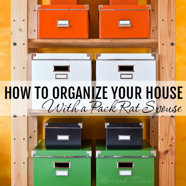 how to organize your house with a packrat spouse - How To Organize Your Home